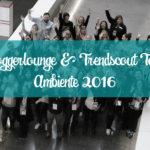 Bloggerlounge & Trendscout Tour Ambiente 2016