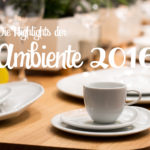 Die neusten Trends & Highlights der Ambiente 2016